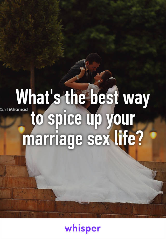 What's the best way to spice up your marriage sex life?