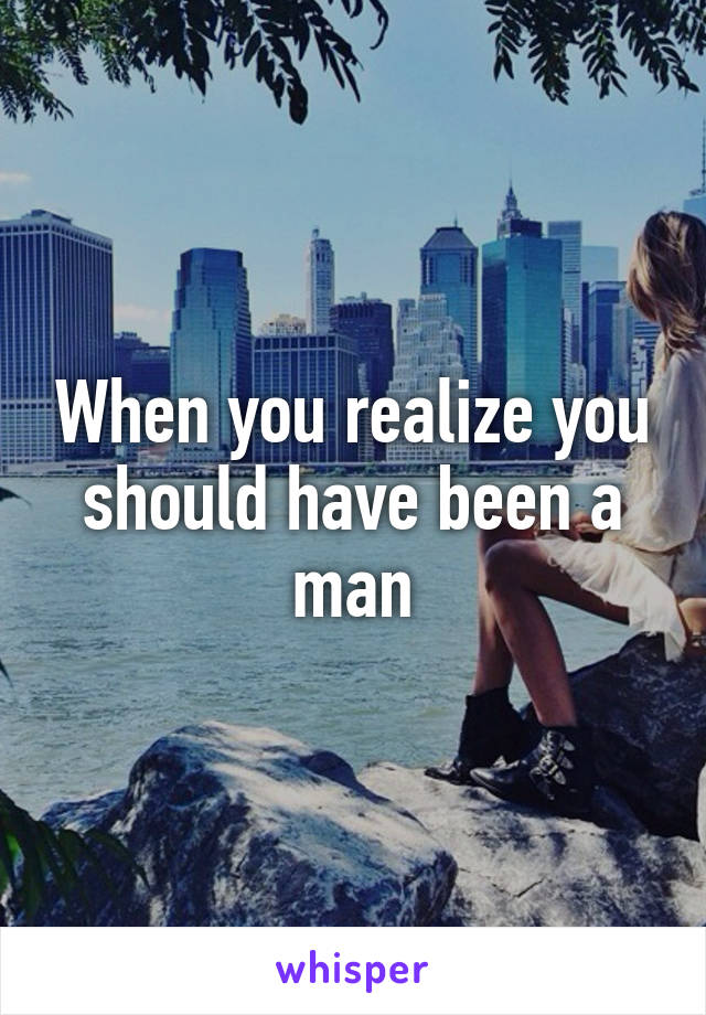 When you realize you should have been a man