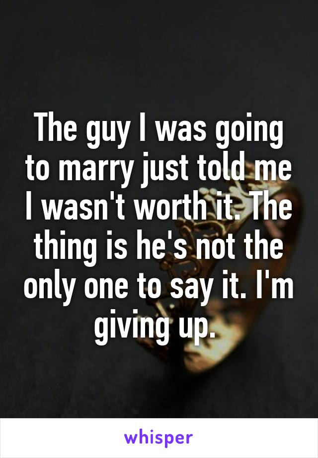 The guy I was going to marry just told me I wasn't worth it. The thing is he's not the only one to say it. I'm giving up.
