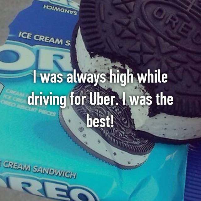 I was always high while driving for Uber. I was the best!