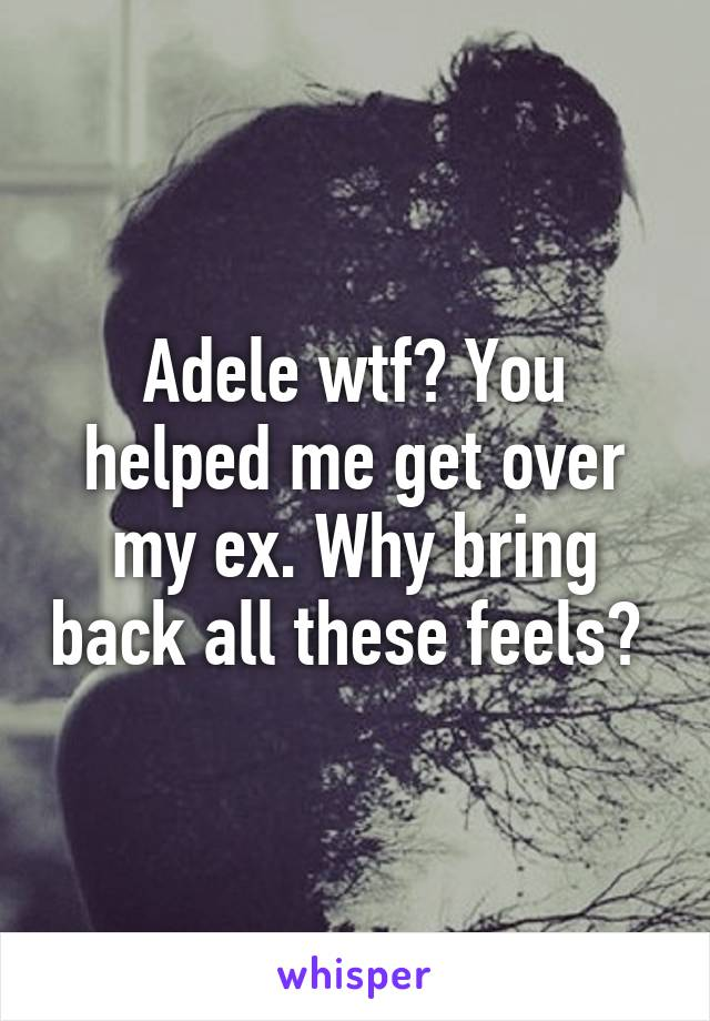 Adele wtf? You helped me get over my ex. Why bring back all these feels?