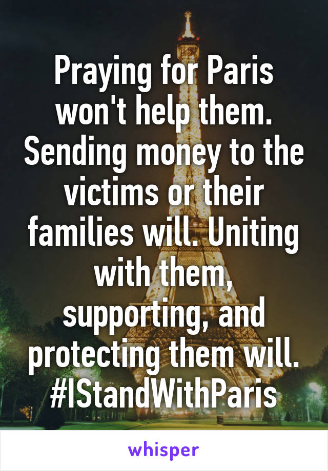 Praying for Paris won't help them. Sending money to the victims or their families will. Uniting with them, supporting, and protecting them will. #IStandWithParis