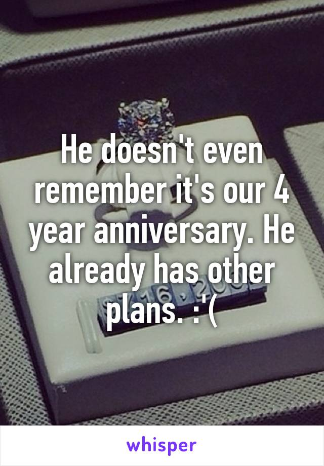 He doesn't even remember it's our 4 year anniversary. He already has other plans. :'(