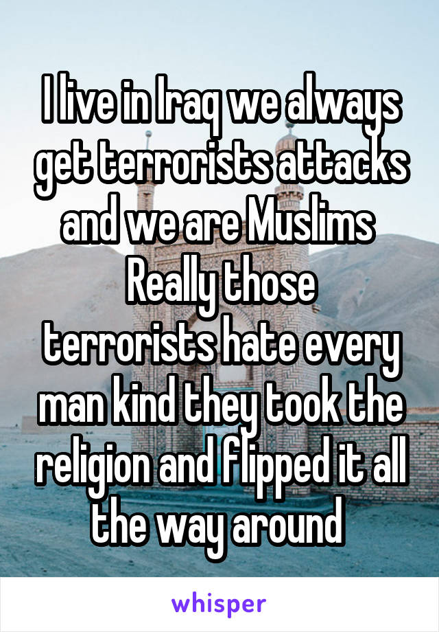 I live in Iraq we always get terrorists attacks and we are Muslims  Really those terrorists hate every man kind they took the religion and flipped it all the way around