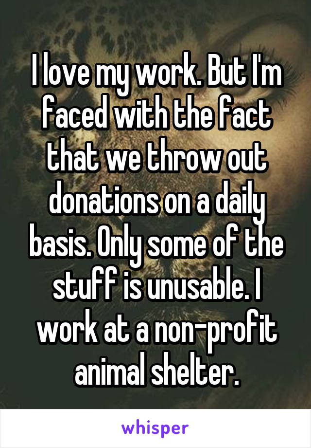 I love my work. But I'm faced with the fact that we throw out donations on a daily basis. Only some of the stuff is unusable. I work at a non-profit animal shelter.