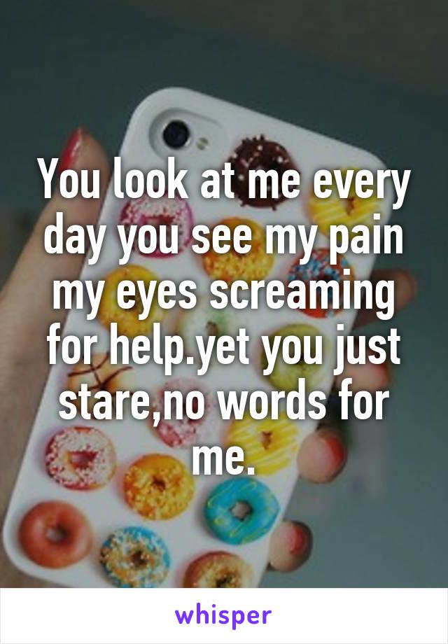You look at me every day you see my pain my eyes screaming