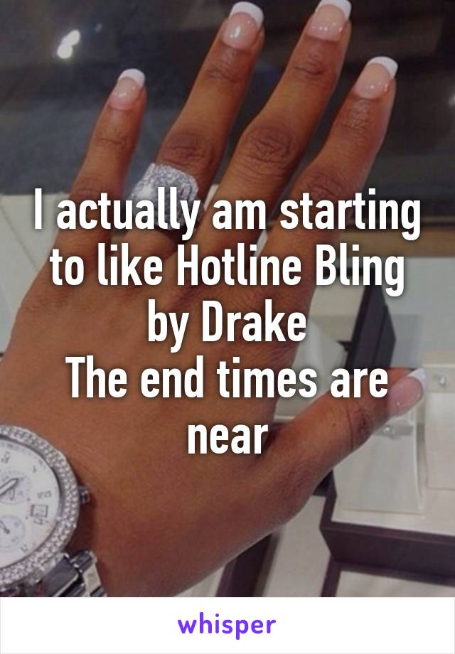 I actually am starting to like Hotline Bling by Drake The end times are near