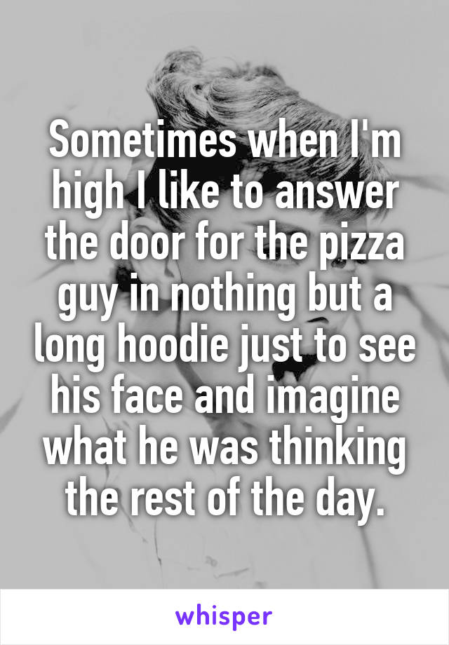 Sometimes when I'm high I like to answer the door for the pizza guy in nothing but a long hoodie just to see his face and imagine what he was thinking the rest of the day.