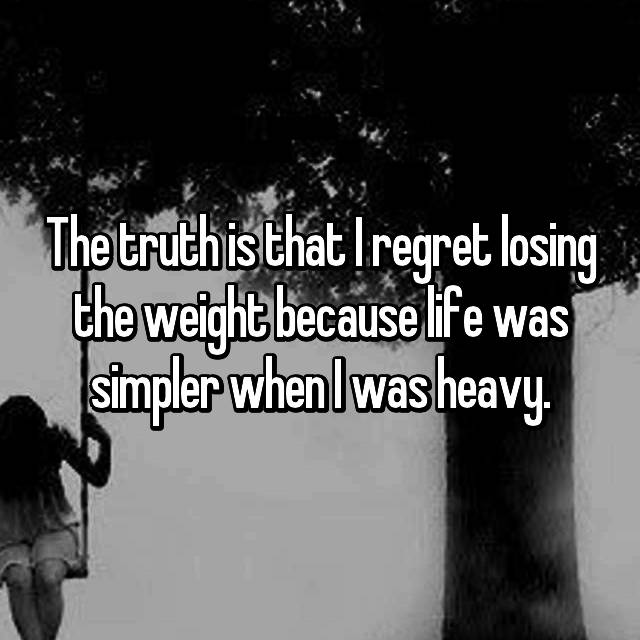The truth is that I regret losing the weight because life was simpler when I was heavy.