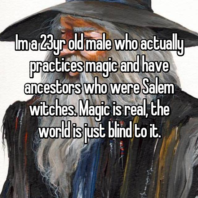 Im a 23yr old male who actually practices magic and have ancestors who were Salem witches. Magic is real, the world is just blind to it.