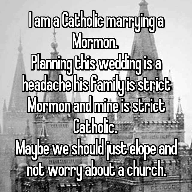 I am a Catholic marrying a Mormon.  Planning this wedding is a headache his family is strict Mormon and mine is strict Catholic.  Maybe we should just elope and not worry about a church.