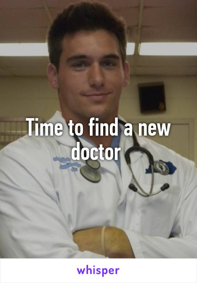 Time to find a new doctor
