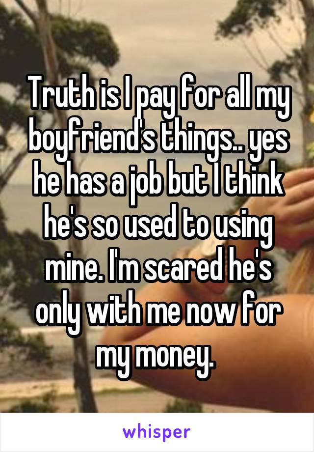 Truth is I pay for all my boyfriend's things.. yes he has a job but I think he's so used to using mine. I'm scared he's only with me now for my money.