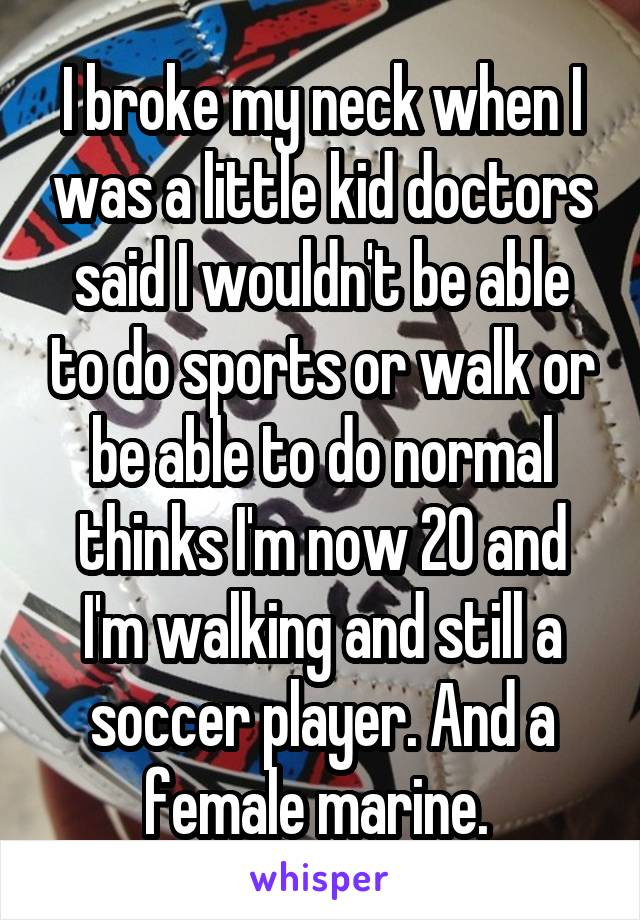 I broke my neck when I was a little kid doctors said I wouldn't be able to do sports or walk or be able to do normal thinks I'm now 20 and I'm walking and still a soccer player. And a female marine.