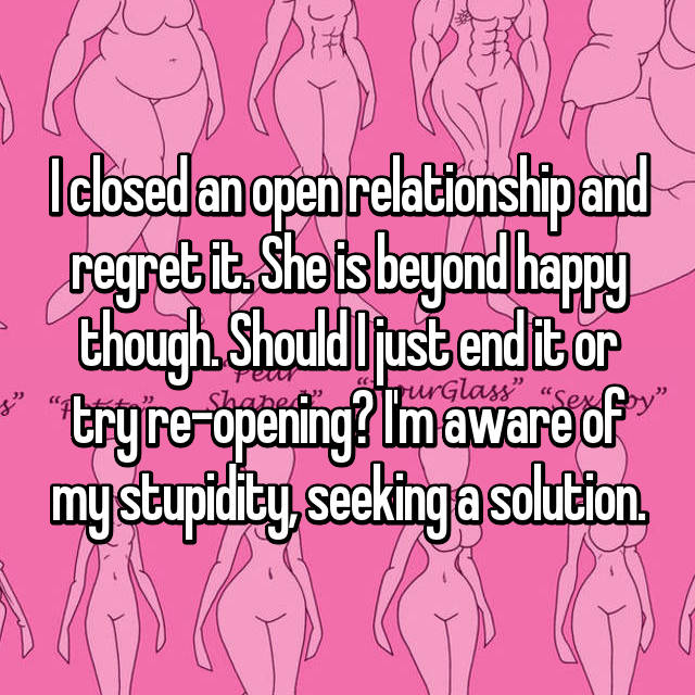 I closed an open relationship and regret it. She is beyond happy though. Should I just end it or try re-opening? I'm aware of my stupidity, seeking a solution.