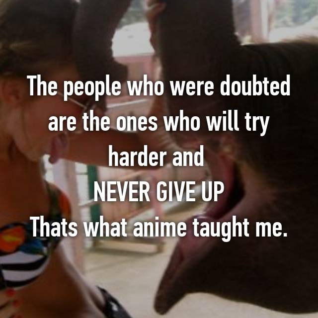 The people who were doubted are the ones who will try harder and  NEVER GIVE UP Thats what anime taught me.