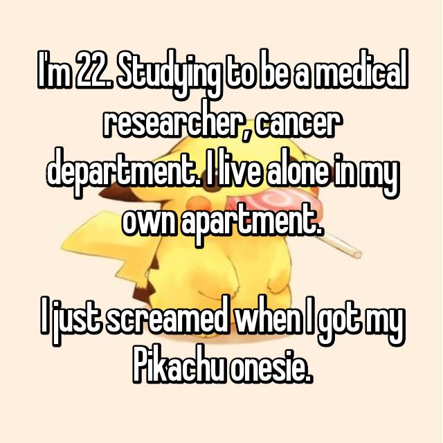 I'm 22. Studying to be a medical researcher, cancer department. I live alone in my own apartment.  I just screamed when I got my Pikachu onesie.