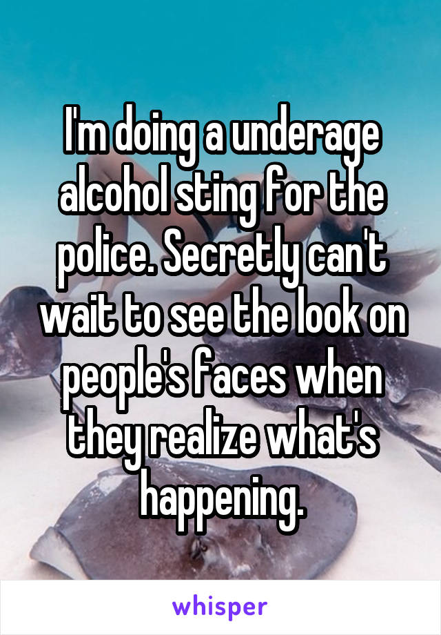 I'm doing a underage alcohol sting for the police. Secretly can't wait to see the look on people's faces when they realize what's happening.