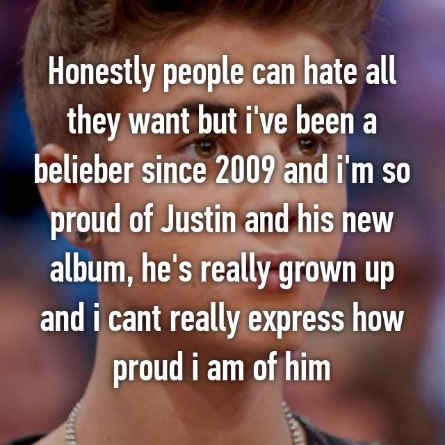 Honestly people can hate all they want but i've been a belieber since 2009 and i'm so proud of Justin and his new album, he's really grown up and i cant really express how proud i am of him