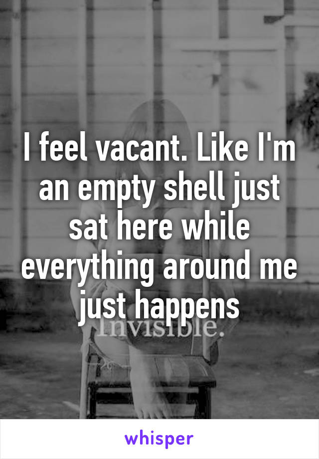 I Feel Vacant Like I M An Empty Shell Just Sat Here While