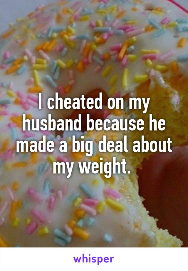 I cheated on my husband because he made a big deal about my weight.