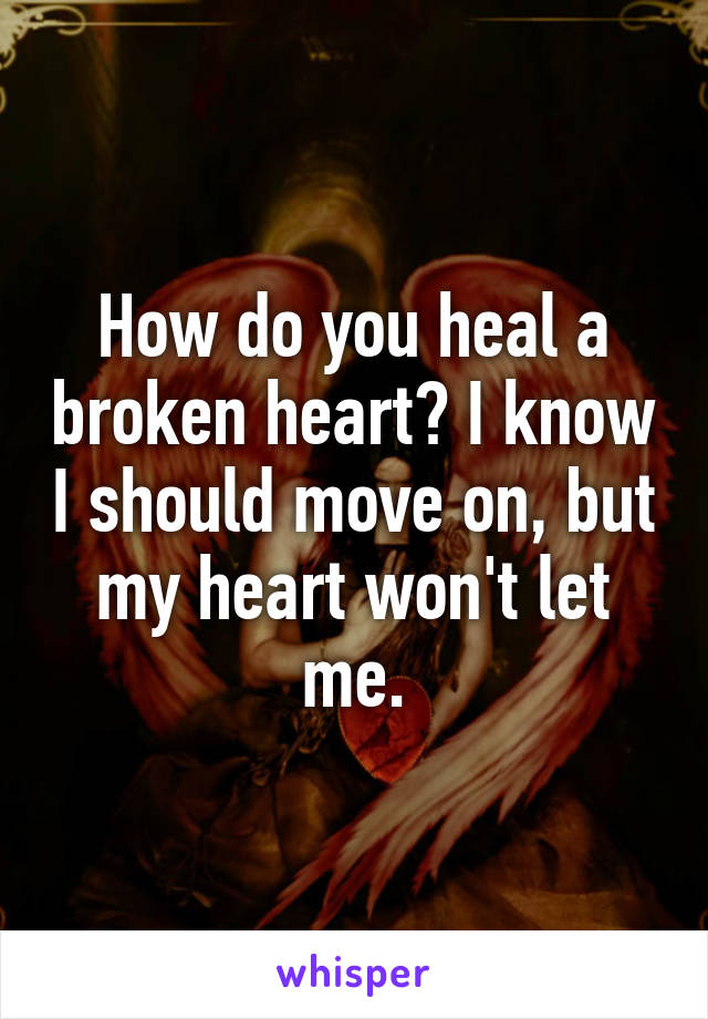 How to heal a broken heart and move on