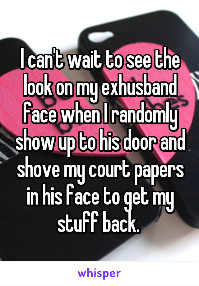 I can't wait to see the look on my exhusband face when I randomly show up to his door and shove my court papers in his face to get my stuff back.