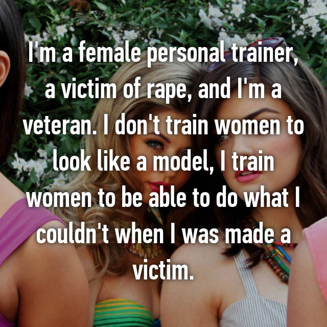 I'm a female personal trainer, a victim of rape, and I'm a veteran. I don't train women to look like a model, I train women to be able to do what I couldn't when I was made a victim.