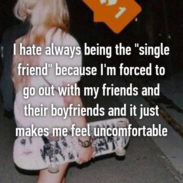 """I hate always being the """"single friend"""" because I'm forced to go out with my friends and their boyfriends and it just makes me feel uncomfortable"""