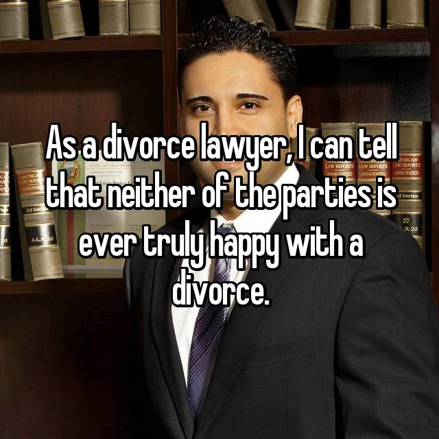 As a divorce lawyer, I can tell that neither of the parties is ever truly happy with a divorce.
