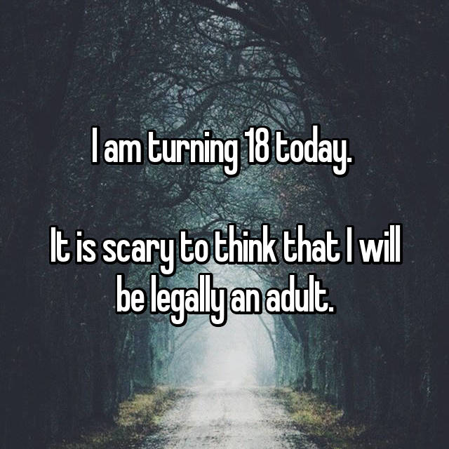 I am turning 18 today.   It is scary to think that I will be legally an adult.