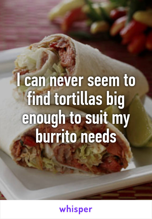 I can never seem to find tortillas big enough to suit my burrito needs
