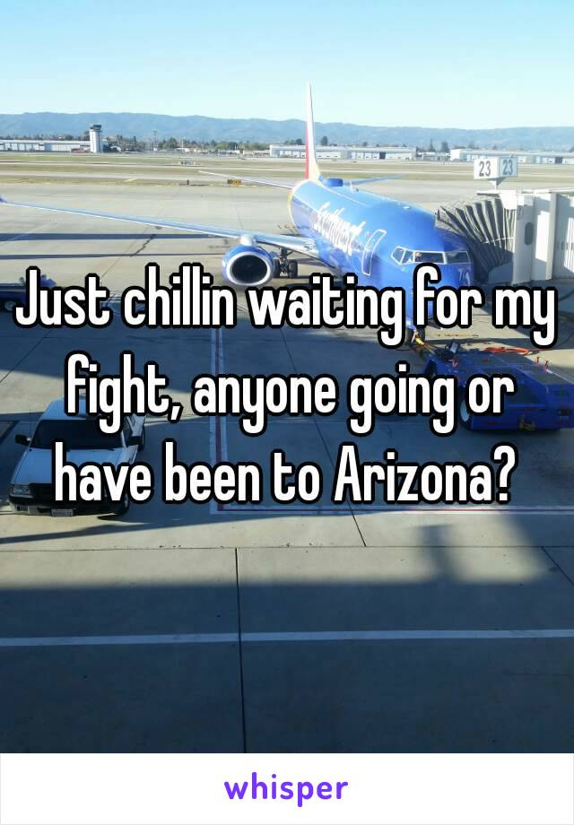 Just chillin waiting for my fight, anyone going or have been to Arizona?