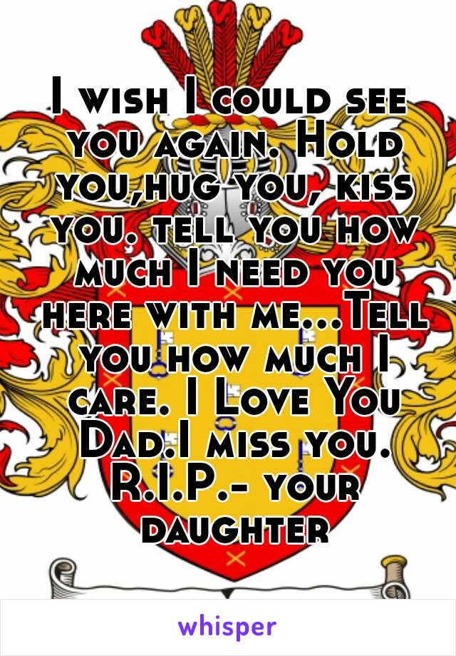 I wish I could see you again. Hold you,hug you, kiss you. tell you how much I need you here with me...Tell you how much I care. I Love You Dad.I miss you. R.I.P.- your daughter