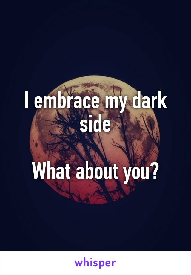 I embrace my dark side  What about you?