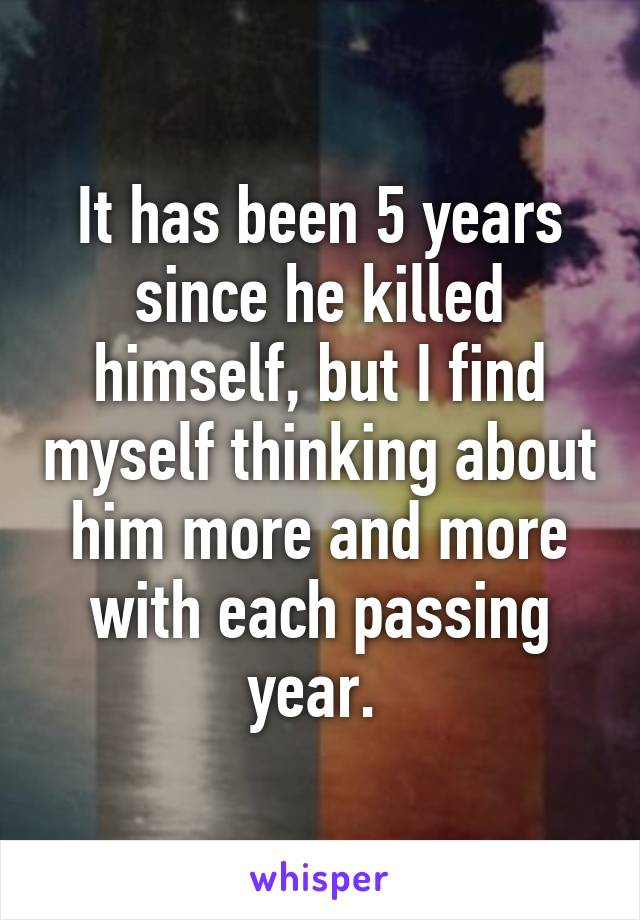 It has been 5 years since he killed himself, but I find myself thinking about him more and more with each passing year.