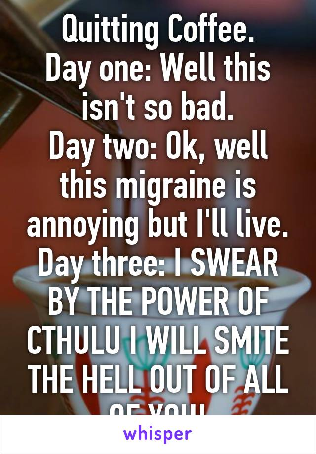 Quitting Coffee. Day one: Well this isn't so bad. Day two: Ok, well this migraine is annoying but I'll live. Day three: I SWEAR BY THE POWER OF CTHULU I WILL SMITE THE HELL OUT OF ALL OF YOU!