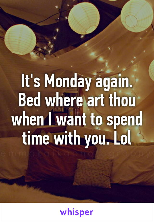 It's Monday again. Bed where art thou when I want to spend time with you. Lol