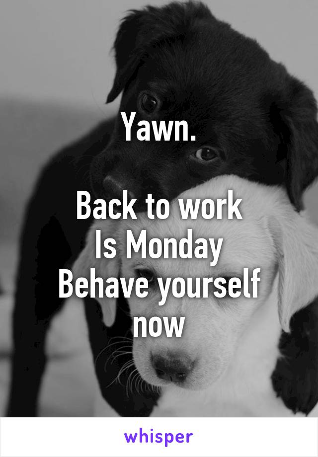 Yawn.  Back to work Is Monday Behave yourself now
