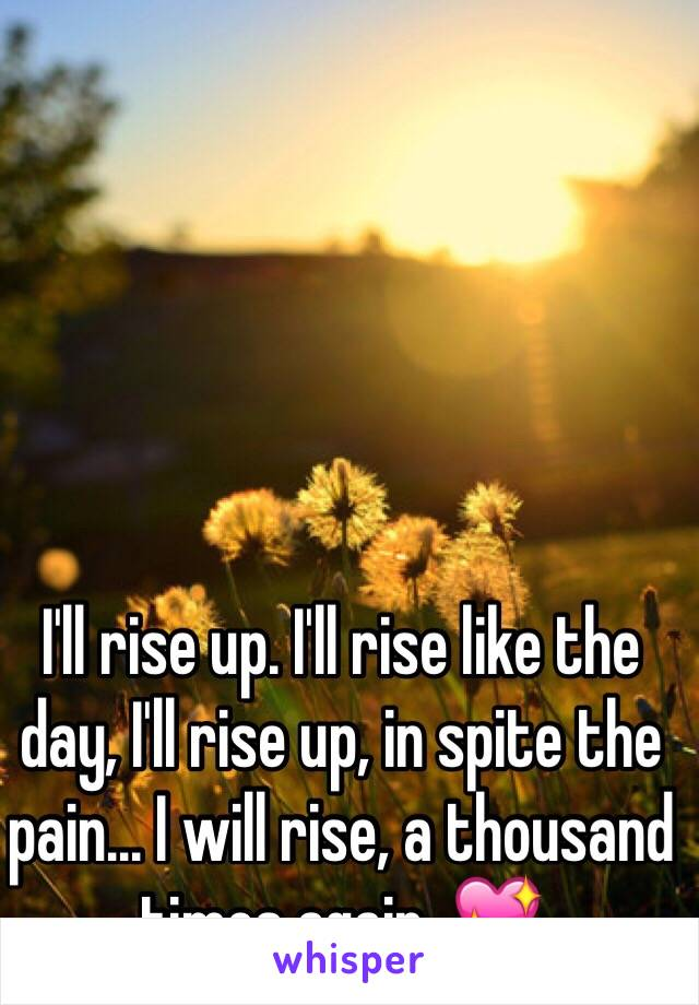I'll rise up. I'll rise like the day, I'll rise up, in spite the pain... I will rise, a thousand times again. 💖