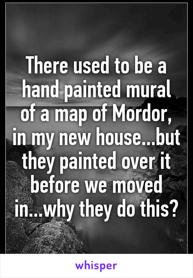 There used to be a hand painted mural of a map of Mordor, in my new house...but they painted over it before we moved in...why they do this?
