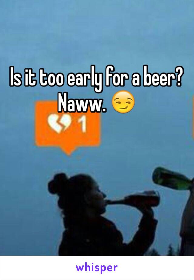 Is it too early for a beer? Naww. 😏