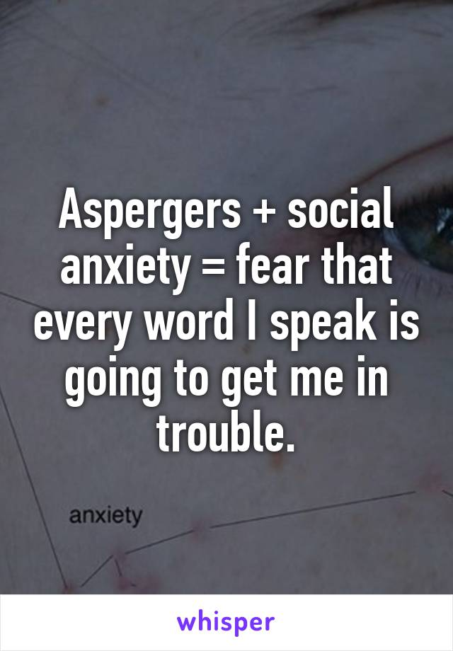 Aspergers + social anxiety = fear that every word I speak is going to get me in trouble.