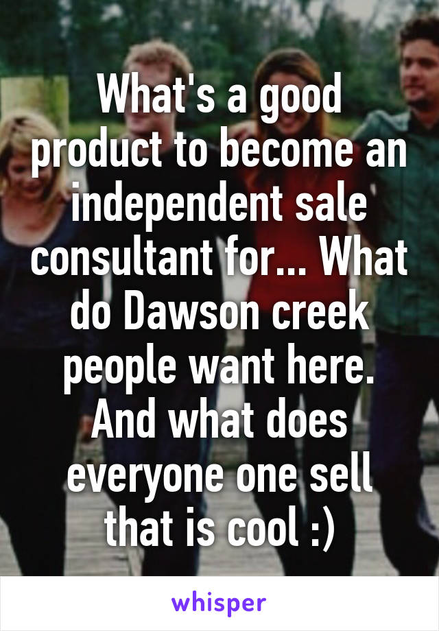 What's a good product to become an independent sale consultant for... What do Dawson creek people want here. And what does everyone one sell that is cool :)