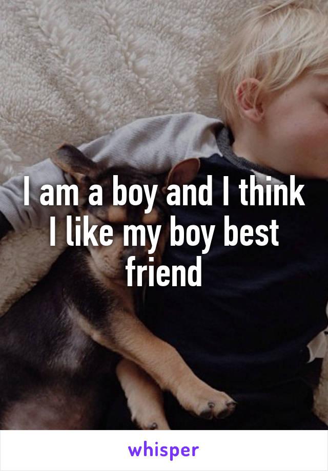 I am a boy and I think I like my boy best friend