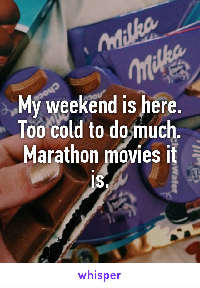 My weekend is here. Too cold to do much. Marathon movies it is.