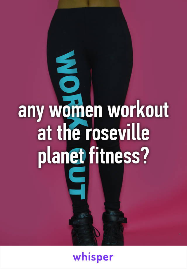any women workout at the roseville planet fitness?