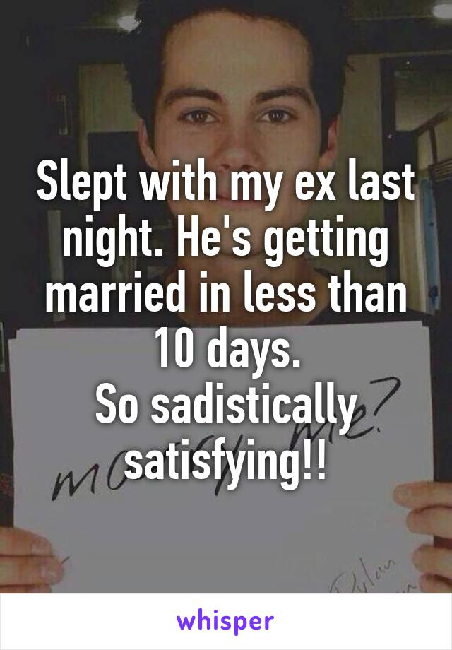 Slept with my ex last night. He's getting married in less than 10 days. So sadistically satisfying!!