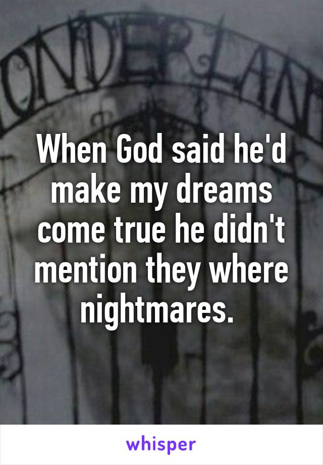 When God said he'd make my dreams come true he didn't mention they where nightmares.