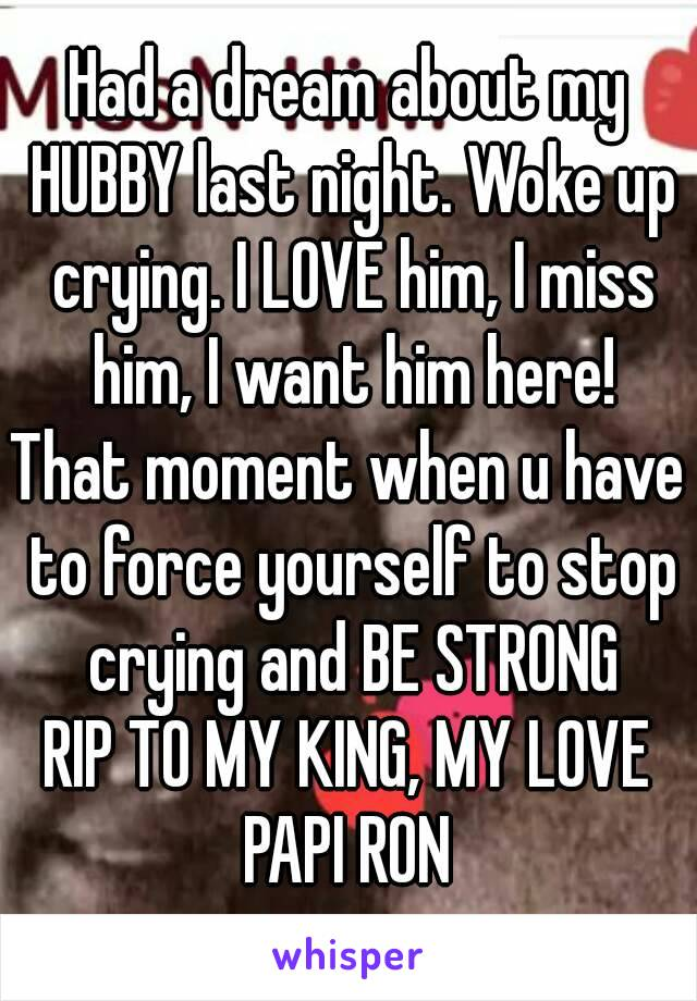 Had a dream about my HUBBY last night. Woke up crying. I LOVE him, I miss him, I want him here! That moment when u have to force yourself to stop crying and BE STRONG RIP TO MY KING, MY LOVE PAPI RON